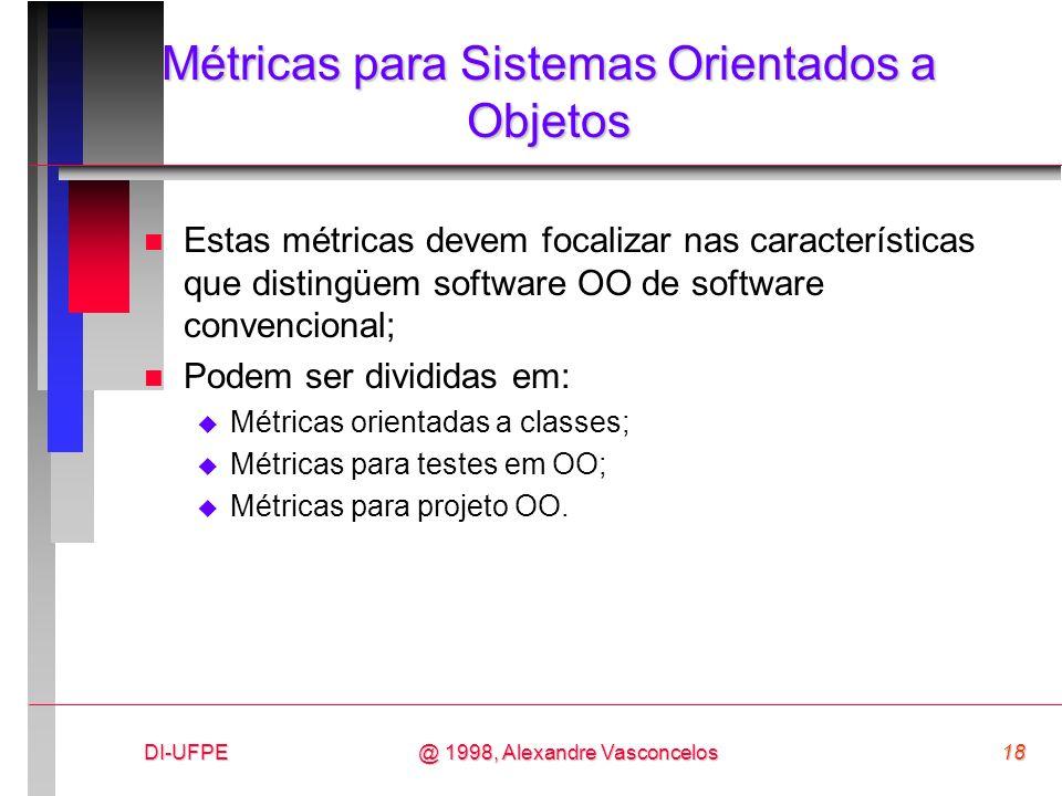DI-UFPE18@ 1998, Alexandre Vasconcelos Métricas para Sistemas Orientados a Objetos n Estas métricas devem focalizar nas características que distingüem