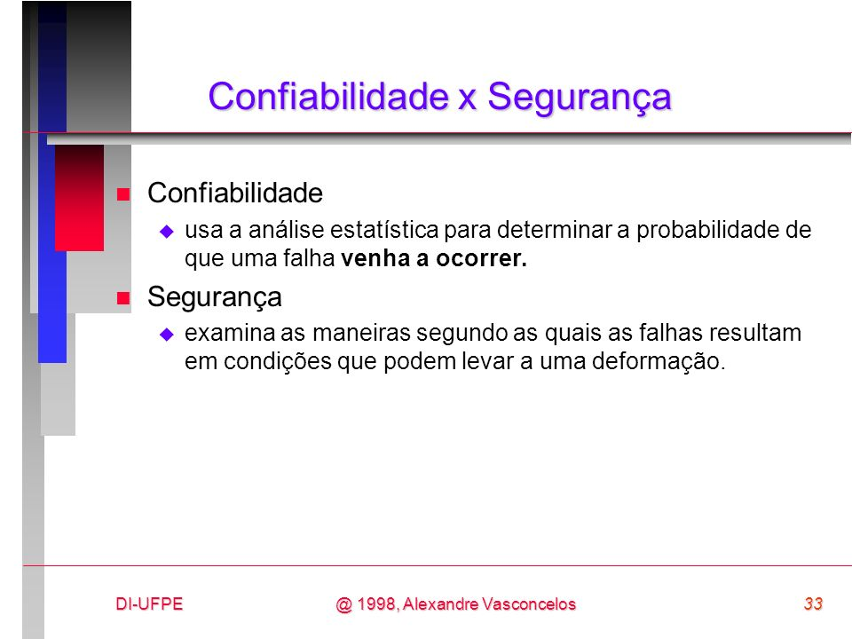 DI-UFPE33@ 1998, Alexandre Vasconcelos Confiabilidade x Segurança n Confiabilidade usa a análise estatística para determinar a probabilidade de que um