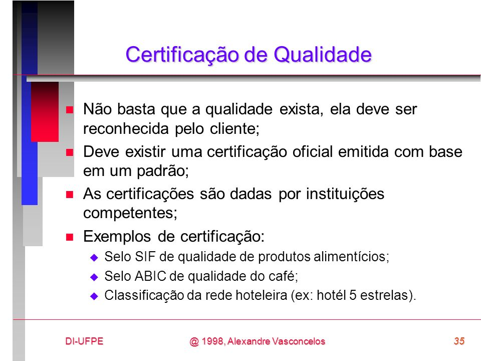 DI-UFPE35@ 1998, Alexandre Vasconcelos Certificação de Qualidade n Não basta que a qualidade exista, ela deve ser reconhecida pelo cliente; n Deve exi