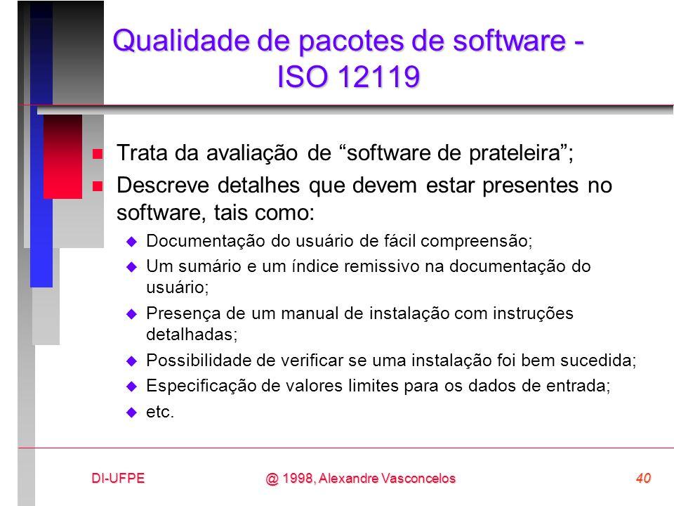 DI-UFPE40@ 1998, Alexandre Vasconcelos Qualidade de pacotes de software - ISO 12119 n Trata da avaliação de software de prateleira; n Descreve detalhe