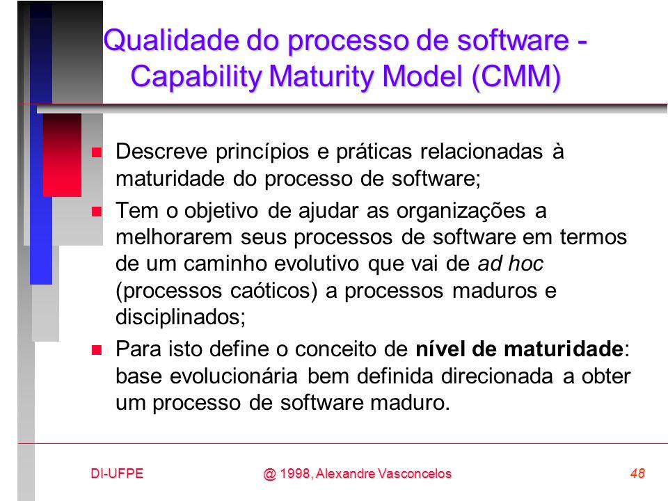 DI-UFPE48@ 1998, Alexandre Vasconcelos Qualidade do processo de software - Capability Maturity Model (CMM) n Descreve princípios e práticas relacionad