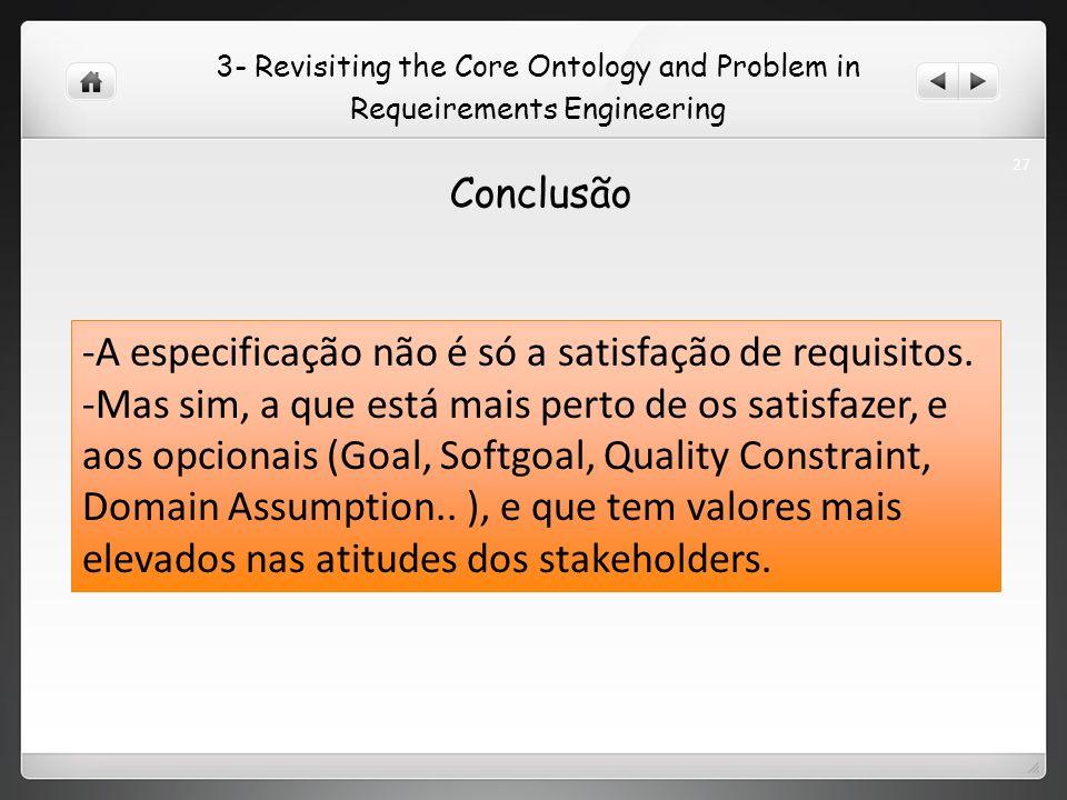 3- Revisiting the Core Ontology and Problem in Requeirements Engineering Conclusão -A especificação não é só a satisfação de requisitos.