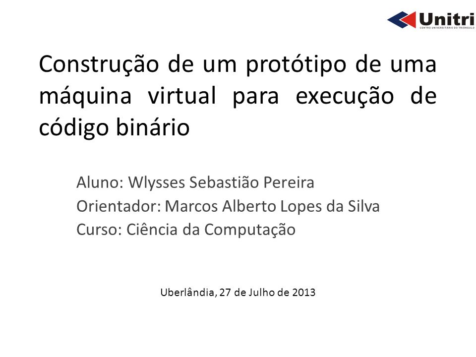 Construção de um protótipo de uma máquina virtual para execução de código binário Aluno: Wlysses Sebastião Pereira Orientador: Marcos Alberto Lopes da