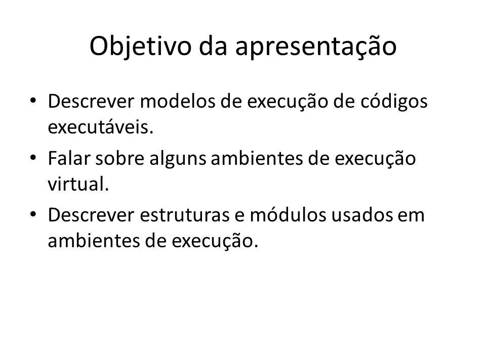 Objetivo da apresentação Descrever modelos de execução de códigos executáveis. Falar sobre alguns ambientes de execução virtual. Descrever estruturas