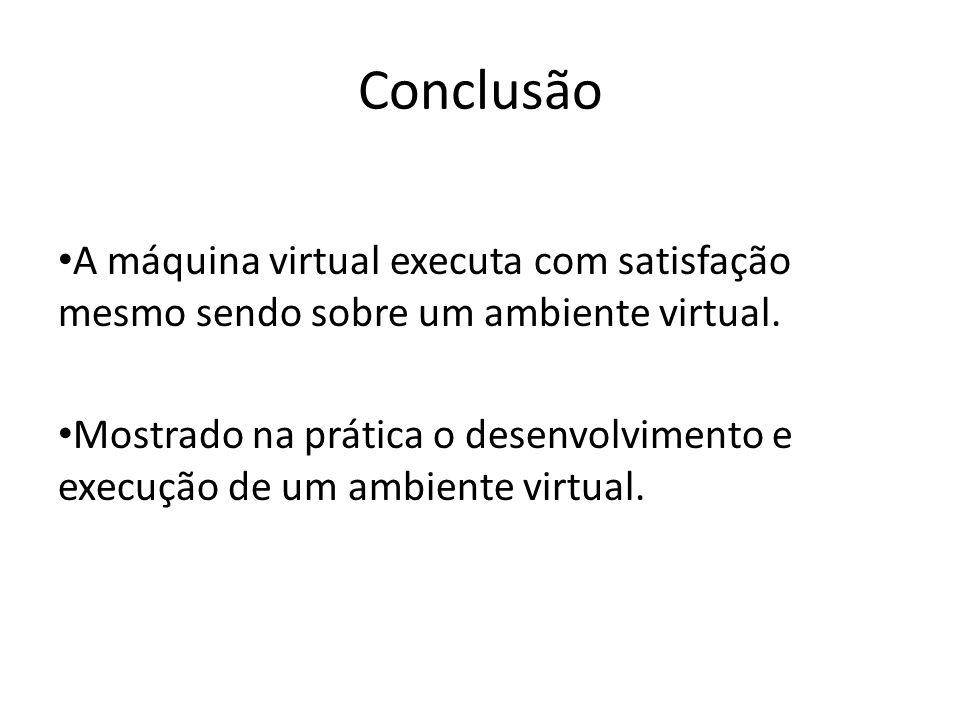 Conclusão A máquina virtual executa com satisfação mesmo sendo sobre um ambiente virtual. Mostrado na prática o desenvolvimento e execução de um ambie