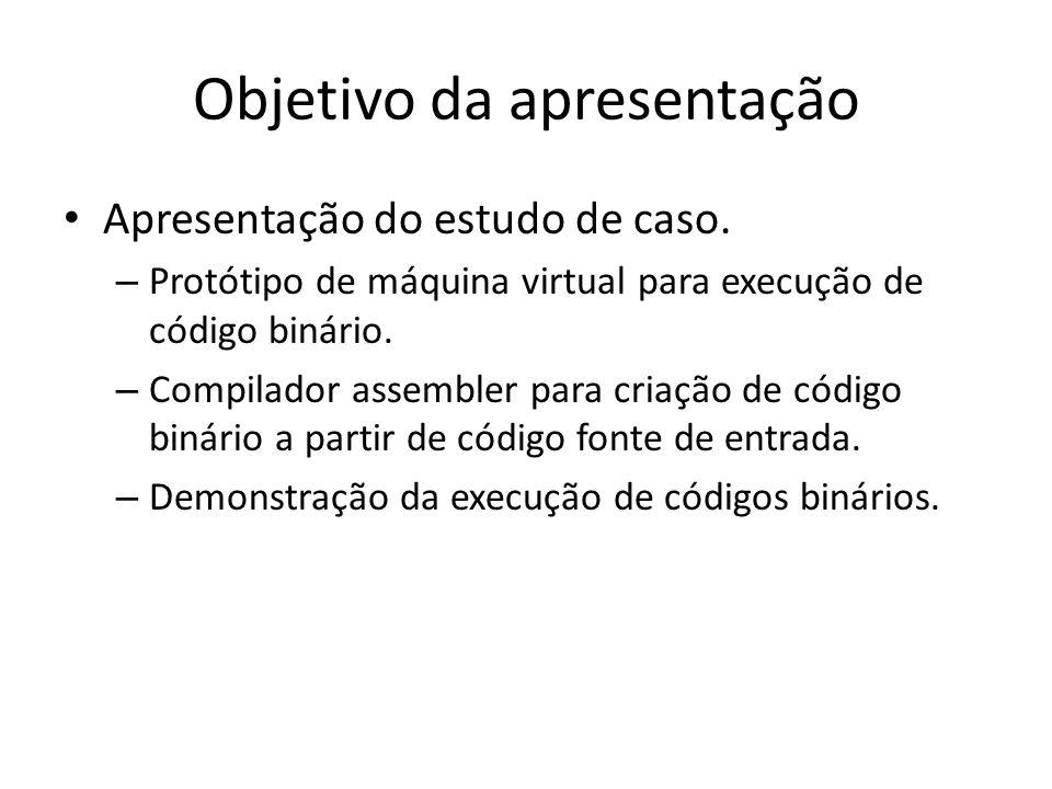 Objetivo da apresentação Apresentação do estudo de caso. – Protótipo de máquina virtual para execução de código binário. – Compilador assembler para c