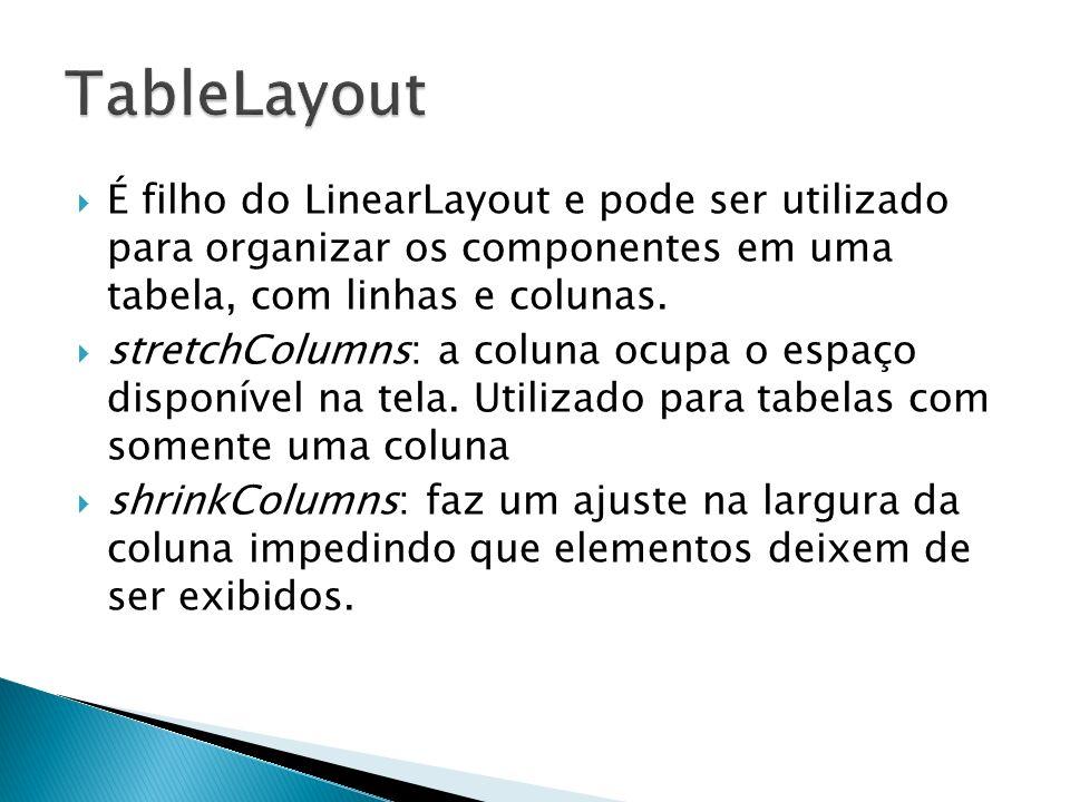 É filho do LinearLayout e pode ser utilizado para organizar os componentes em uma tabela, com linhas e colunas. stretchColumns: a coluna ocupa o espaç
