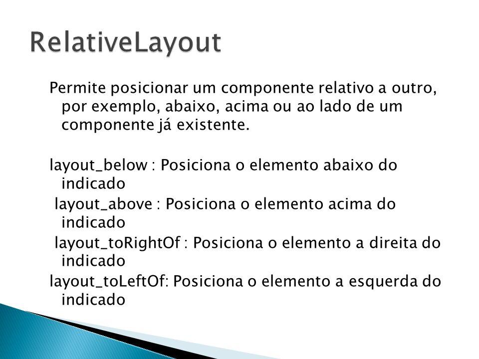 Permite posicionar um componente relativo a outro, por exemplo, abaixo, acima ou ao lado de um componente já existente. layout_below : Posiciona o ele