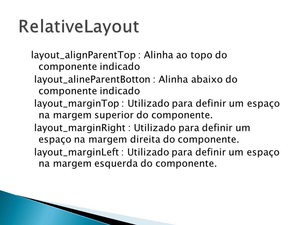 layout_alignParentTop : Alinha ao topo do componente indicado layout_alineParentBotton : Alinha abaixo do componente indicado layout_marginTop : Utili