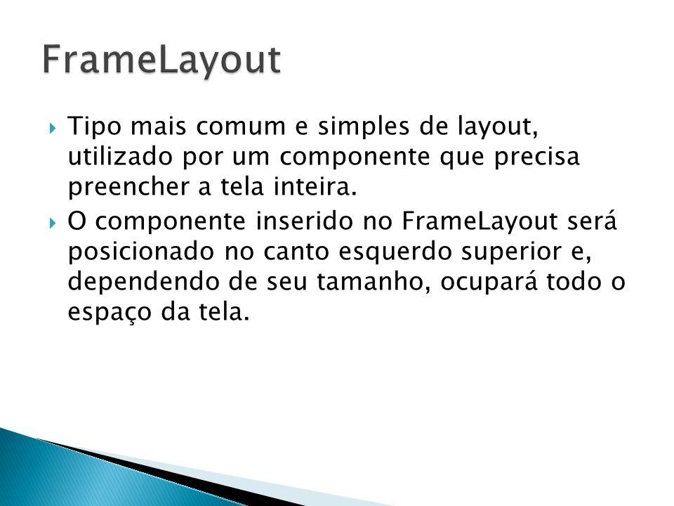 Tipo mais comum e simples de layout, utilizado por um componente que precisa preencher a tela inteira. O componente inserido no FrameLayout será posic