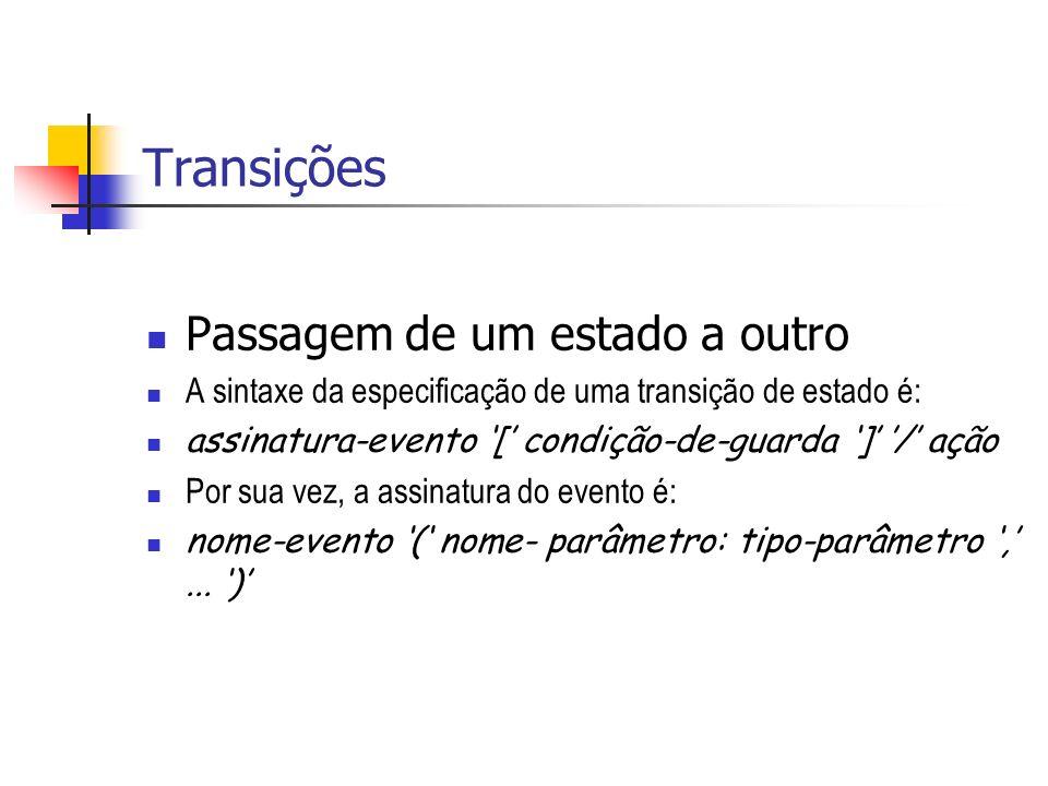 Transições Passagem de um estado a outro A sintaxe da especificação de uma transição de estado é: assinatura-evento [ condição-de-guarda ] / ação Por