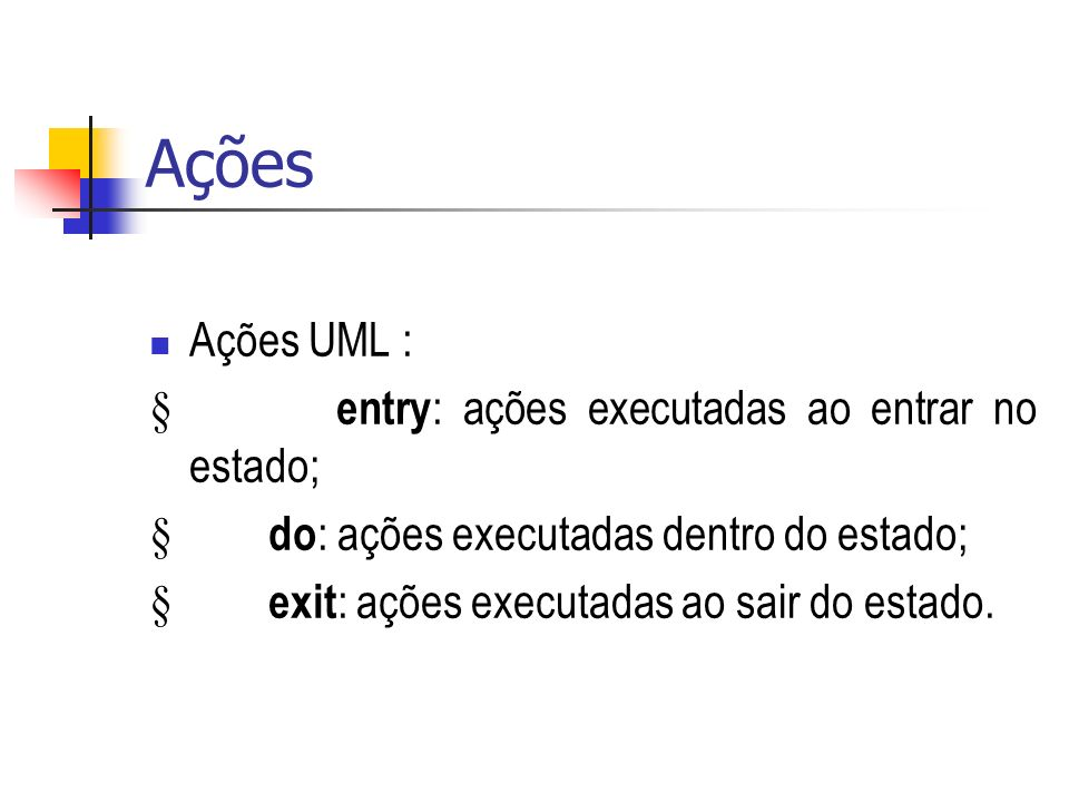 Ações Ações UML : entry : ações executadas ao entrar no estado; do : ações executadas dentro do estado; exit : ações executadas ao sair do estado.