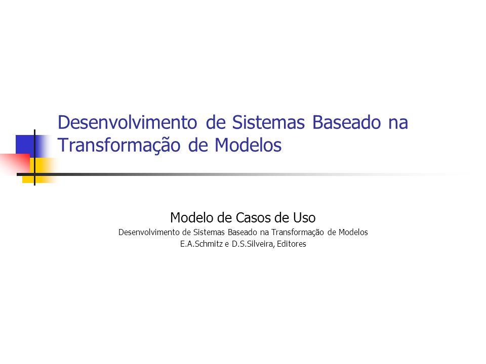 Desenvolvimento de Sistemas Baseado na Transformação de Modelos Modelo de Casos de Uso Desenvolvimento de Sistemas Baseado na Transformação de Modelos E.A.Schmitz e D.S.Silveira, Editores