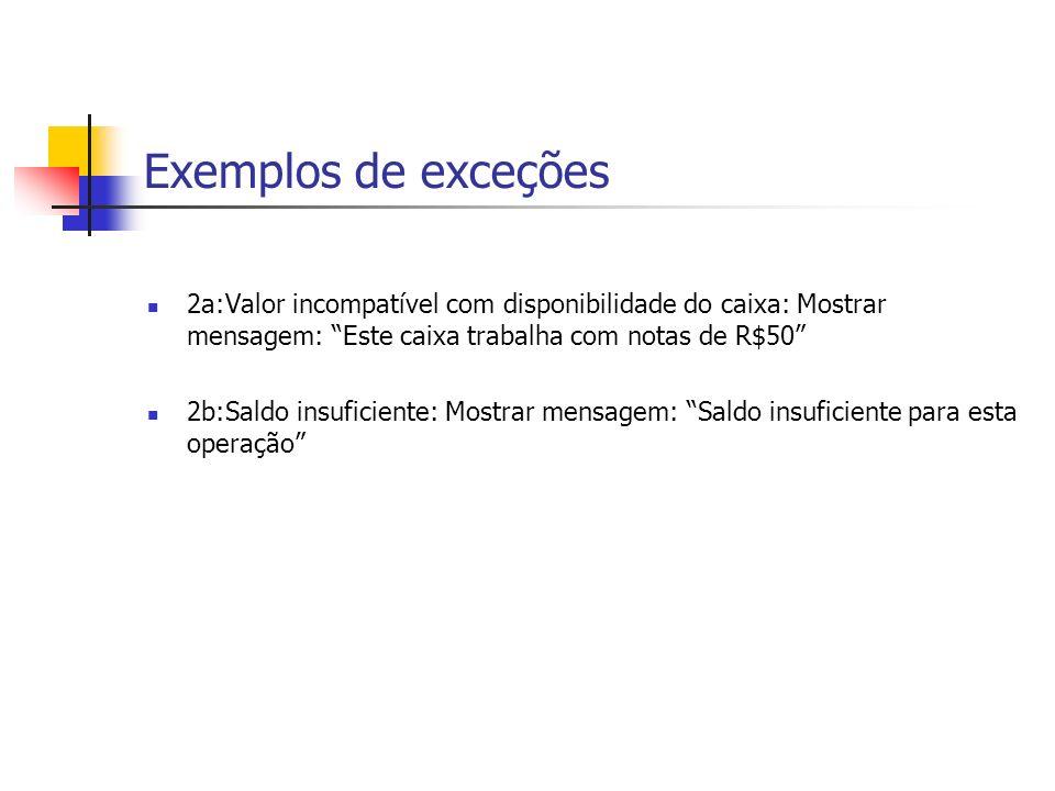 Exemplos de exceções 2a:Valor incompatível com disponibilidade do caixa: Mostrar mensagem: Este caixa trabalha com notas de R$50 2b:Saldo insuficiente: Mostrar mensagem: Saldo insuficiente para esta operação