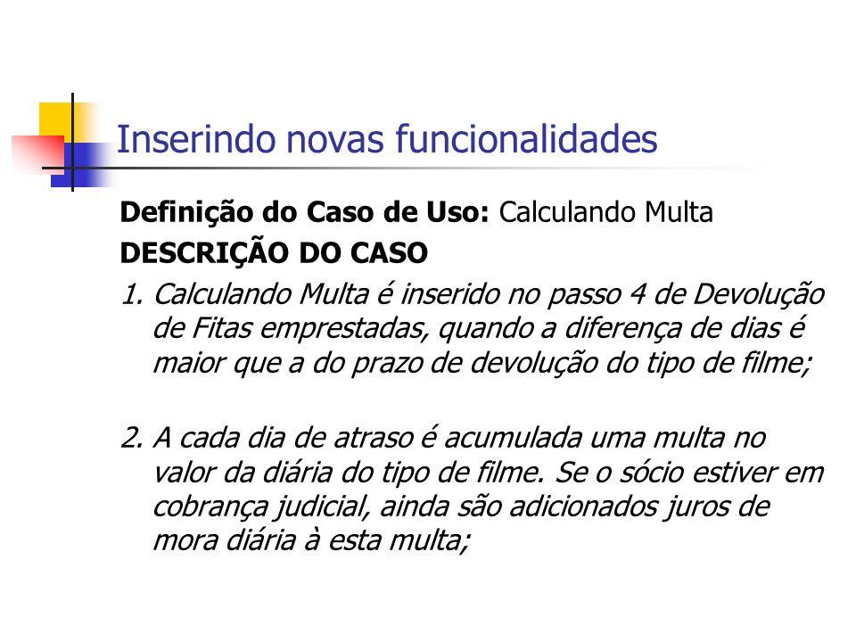 Inserindo novas funcionalidades Definição do Caso de Uso: Calculando Multa DESCRIÇÃO DO CASO 1. Calculando Multa é inserido no passo 4 de Devolução de