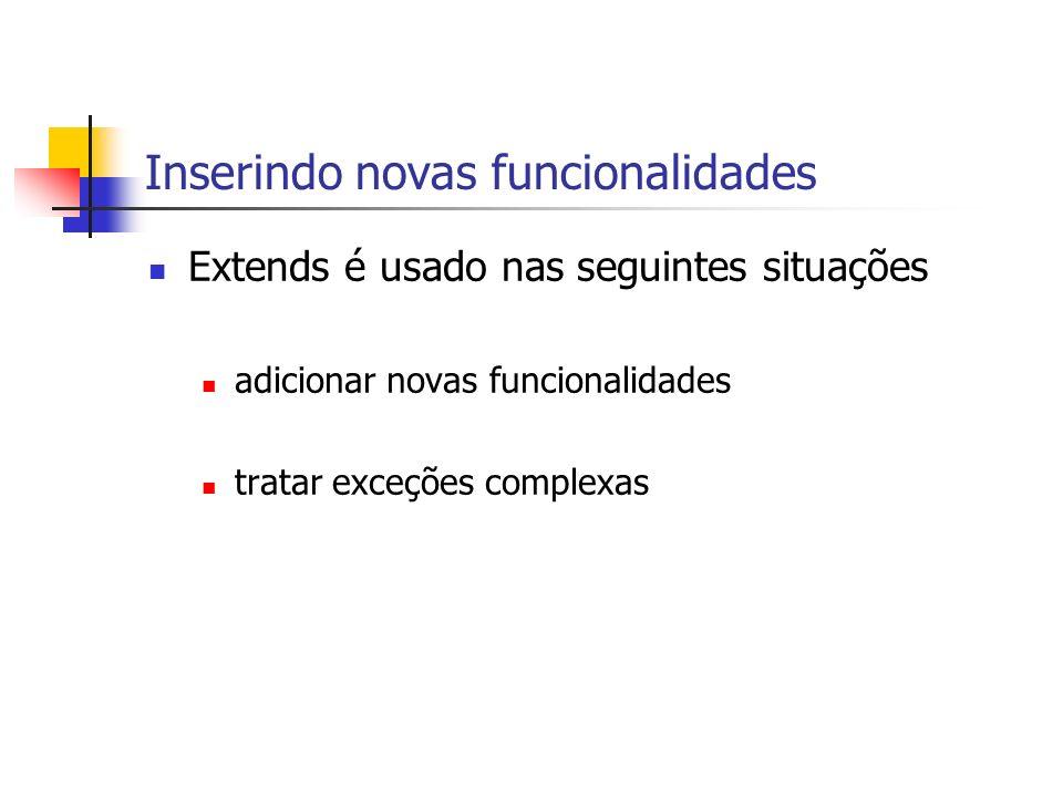 Inserindo novas funcionalidades Extends é usado nas seguintes situações adicionar novas funcionalidades tratar exceções complexas