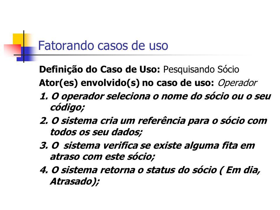 Fatorando casos de uso Definição do Caso de Uso: Pesquisando Sócio Ator(es) envolvido(s) no caso de uso: Operador 1. O operador seleciona o nome do só