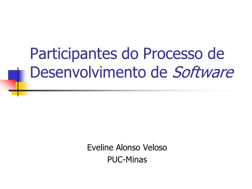 Participantes do Processo de Desenvolvimento de Software Eveline Alonso Veloso PUC-Minas