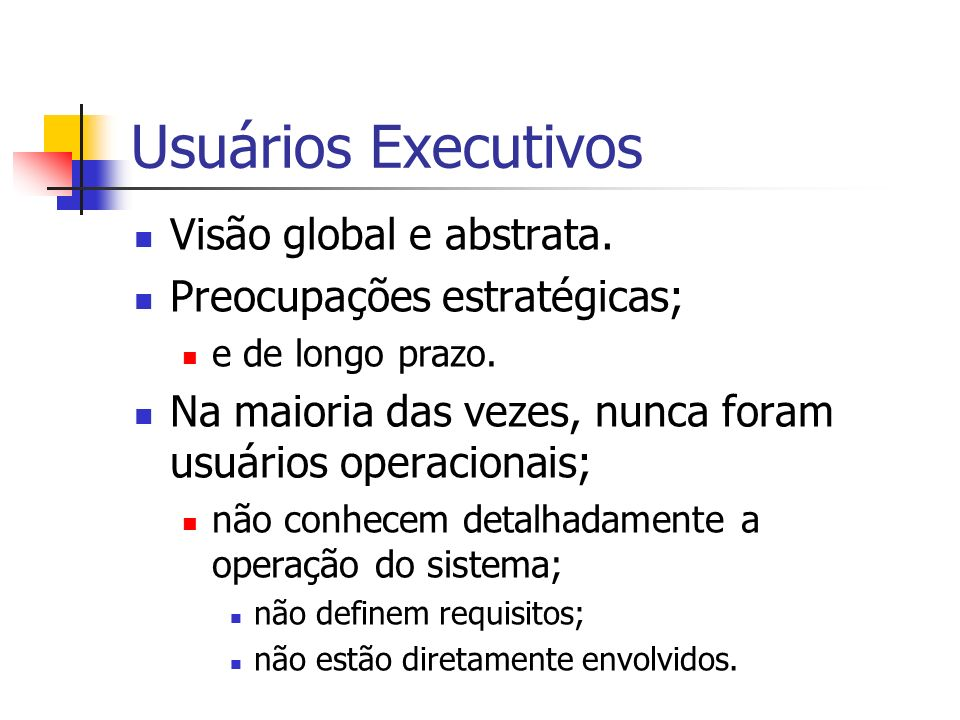 Usuários Executivos Visão global e abstrata. Preocupações estratégicas; e de longo prazo. Na maioria das vezes, nunca foram usuários operacionais; não