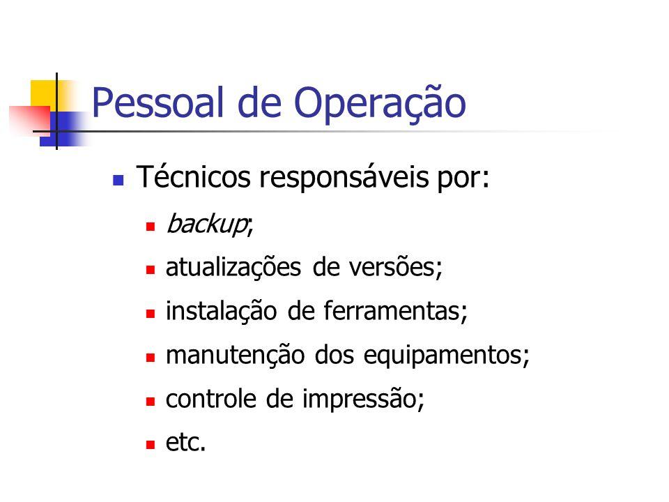 Pessoal de Operação Técnicos responsáveis por: backup; atualizações de versões; instalação de ferramentas; manutenção dos equipamentos; controle de im