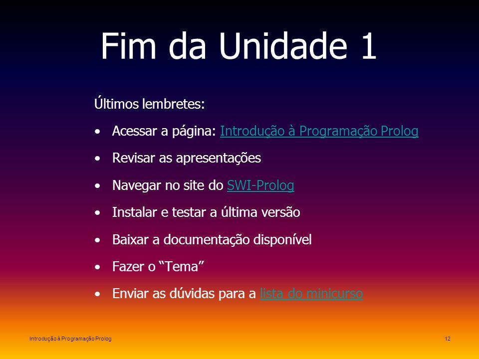 Introdução à Programação Prolog12 Fim da Unidade 1 Últimos lembretes: Acessar a página: Introdução à Programação PrologIntrodução à Programação Prolog