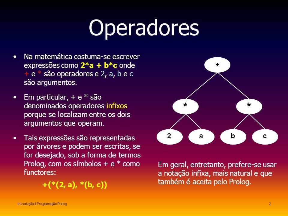 Introdução à Programação Prolog2 Operadores Na matemática costuma-se escrever expressões como 2*a + b*c onde + e * são operadores e 2, a, b e c são ar