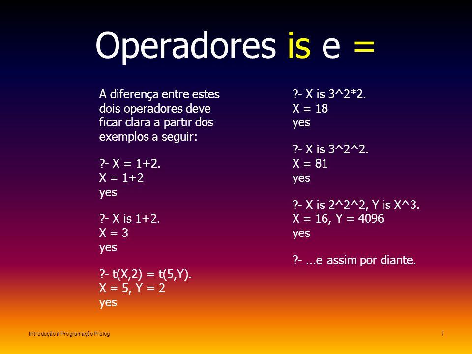Introdução à Programação Prolog7 Operadores is e = A diferença entre estes dois operadores deve ficar clara a partir dos exemplos a seguir: ?- X = 1+2