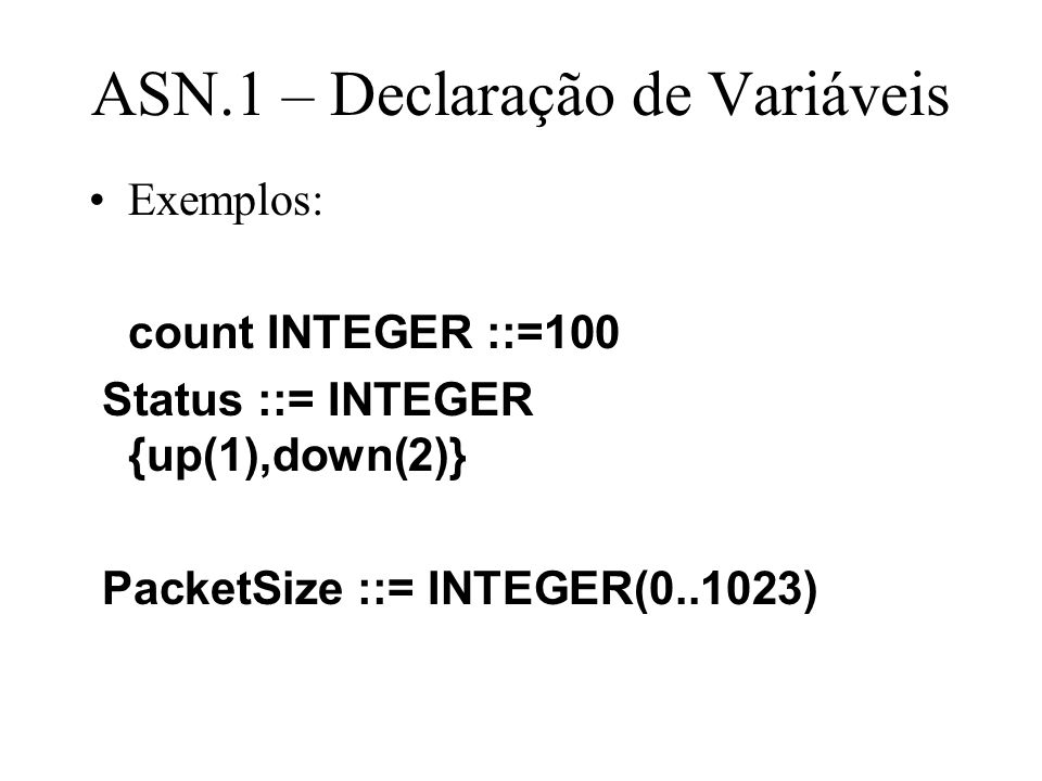 ASN.1 – Declaração de Variáveis Exemplos: count INTEGER ::=100 Status ::= INTEGER {up(1),down(2)} PacketSize ::= INTEGER(0..1023)