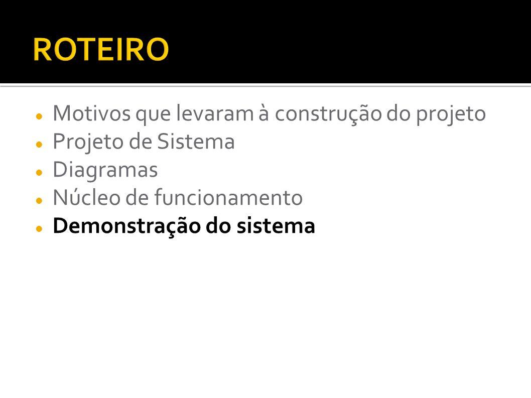Motivos que levaram à construção do projeto Projeto de Sistema Diagramas Núcleo de funcionamento Demonstração do sistema