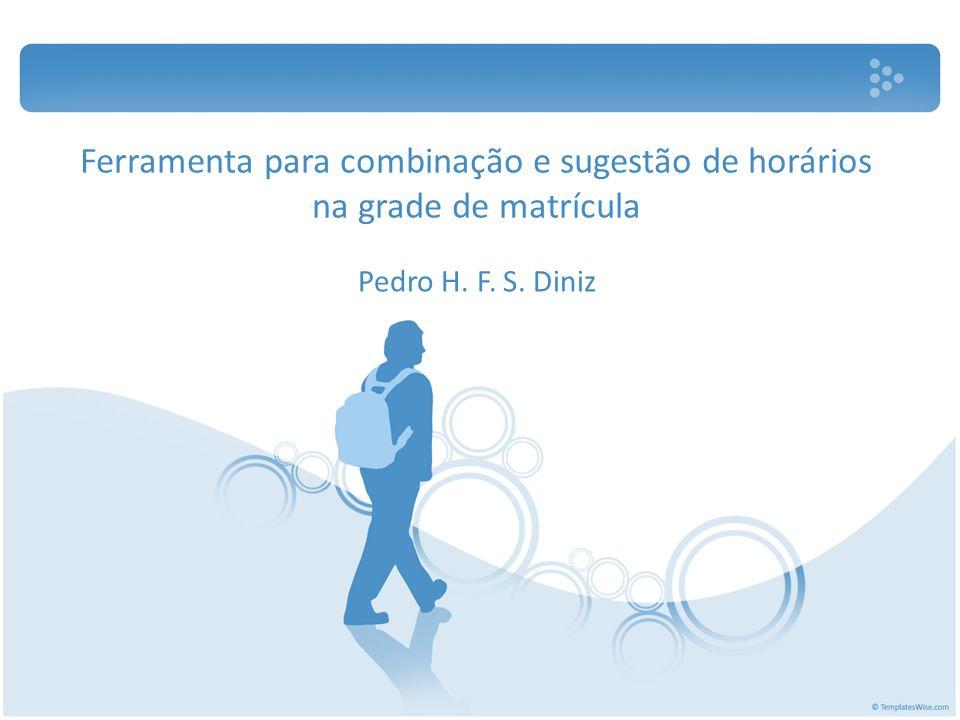 Ferramenta para combinação e sugestão de horários na grade de matrícula Pedro H. F. S. Diniz