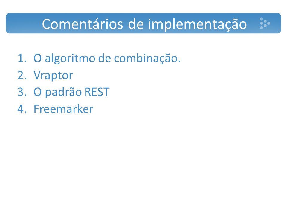 Comentários de implementação 1.O algoritmo de combinação. 2.Vraptor 3.O padrão REST 4.Freemarker