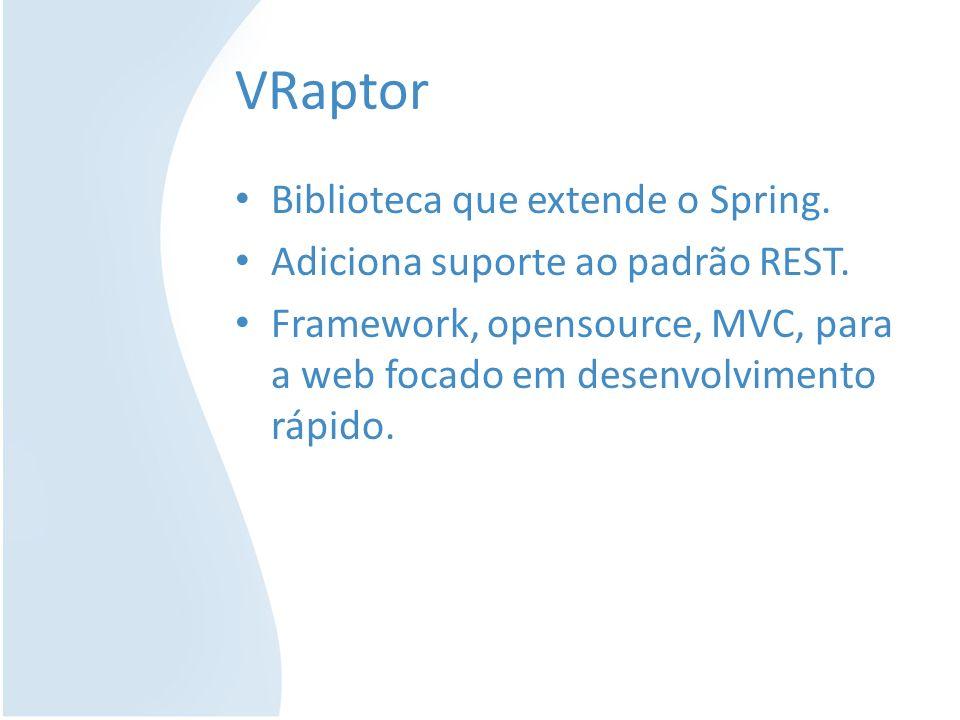 VRaptor Biblioteca que extende o Spring. Adiciona suporte ao padrão REST. Framework, opensource, MVC, para a web focado em desenvolvimento rápido.