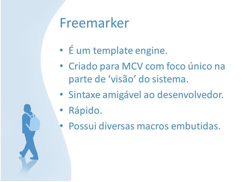 Freemarker É um template engine. Criado para MCV com foco único na parte de visão do sistema. Sintaxe amigável ao desenvolvedor. Rápido. Possui divers