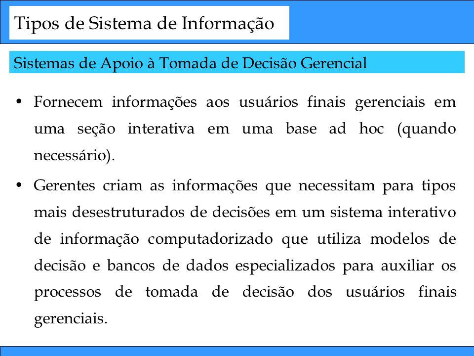 Tipos de Sistema de Informação Fornecem informações aos usuários finais gerenciais em uma seção interativa em uma base ad hoc (quando necessário). Ger