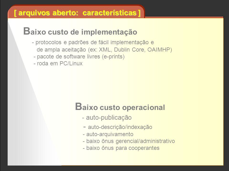 [ arquivos aberto: características ] B aixo custo operacional - auto-publicação - auto-descrição/indexação - auto-arquivamento - baixo ônus gerencial/