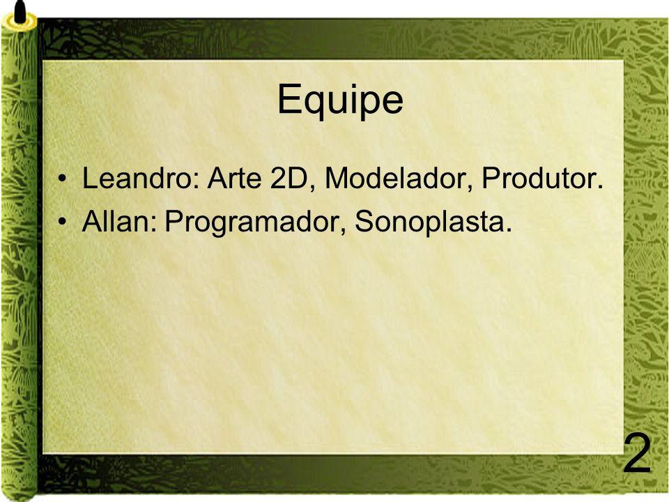 2 Equipe Leandro: Arte 2D, Modelador, Produtor. Allan: Programador, Sonoplasta.