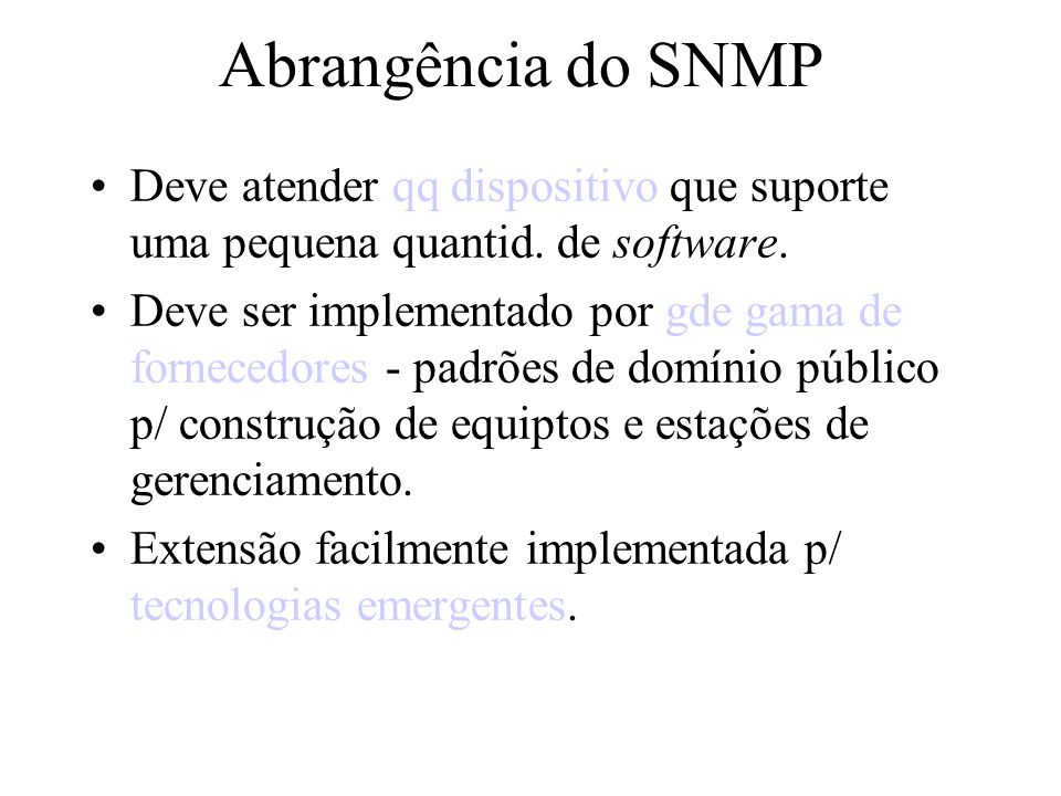 Conceitos Importantes de SNMP Objeto - Recurso da rede MIB - Base de informações de gerenciamento dos objetos Gerente - Recebe informações sobre objetos Agente - Reporta Informações ao gerente Polling - Modo de operação síncrono Trap - Modo de operação assíncrono