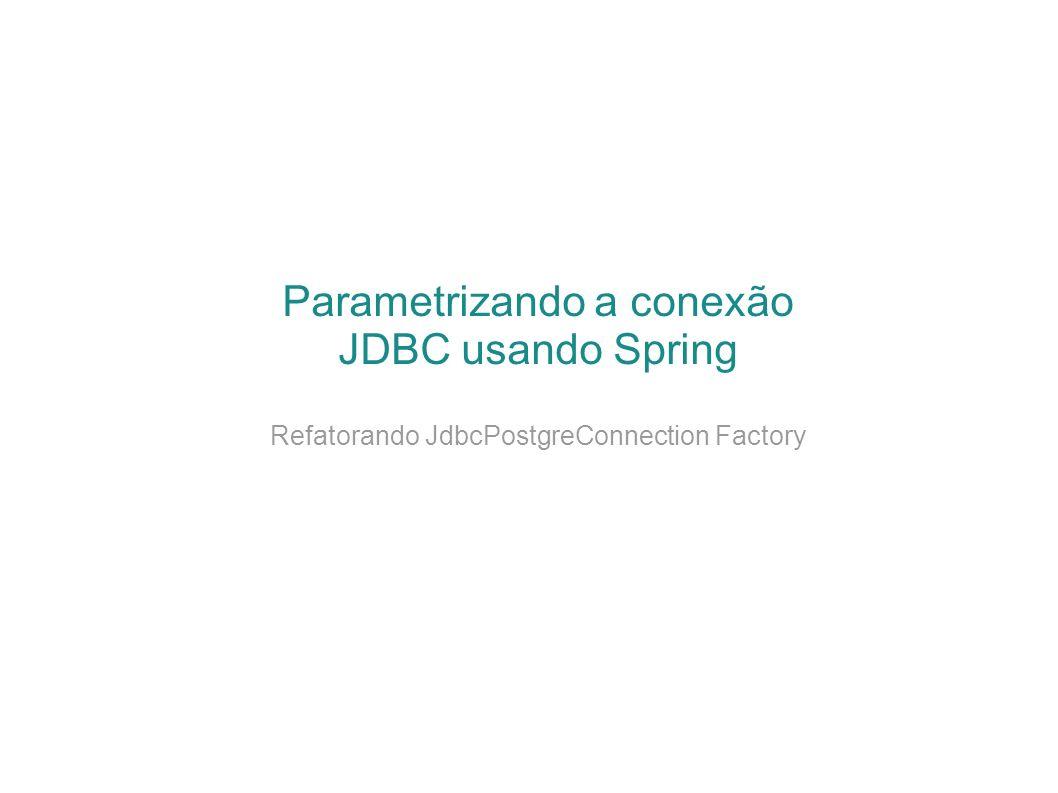 Parametrizando a conexão JDBC usando Spring Refatorando JdbcPostgreConnection Factory