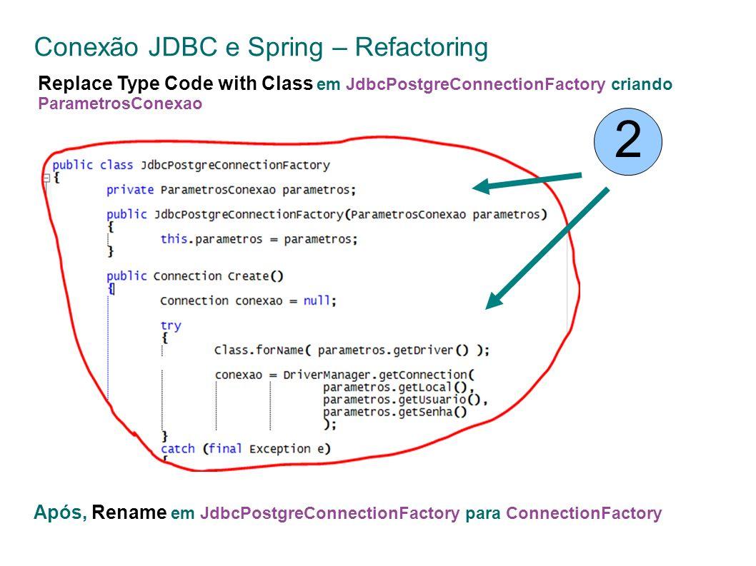 Conexão JDBC e Spring – Refactoring 2 Replace Type Code with Class em JdbcPostgreConnectionFactory criando ParametrosConexao Após, Rename em JdbcPostgreConnectionFactory para ConnectionFactory