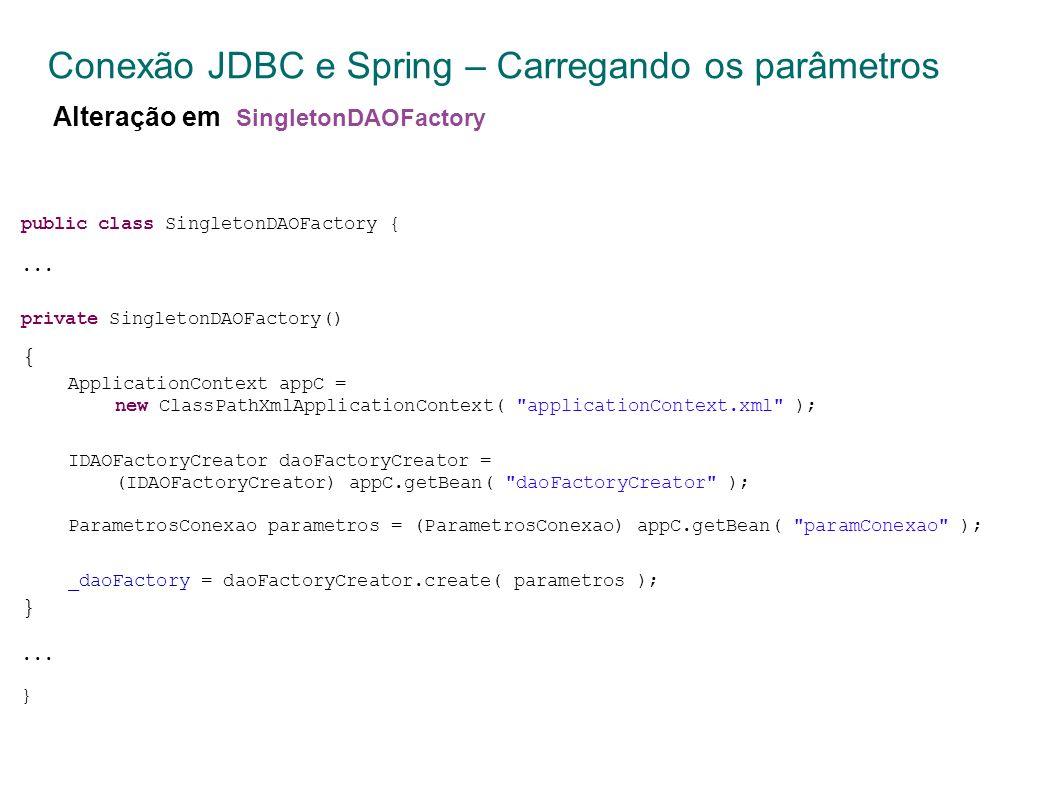 Conexão JDBC e Spring – Carregando os parâmetros Alteração em SingletonDAOFactory public class SingletonDAOFactory {...