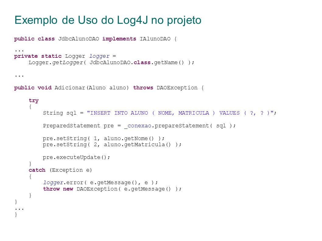 Exemplo de Uso do Log4J no projeto public class JdbcAlunoDAO implements IAlunoDAO {...