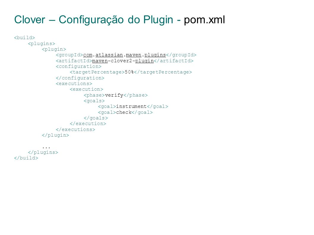 Clover – Configuração do Plugin - pom.xml com.atlassian.maven.plugins maven-clover2-plugin 50% verify instrument check...