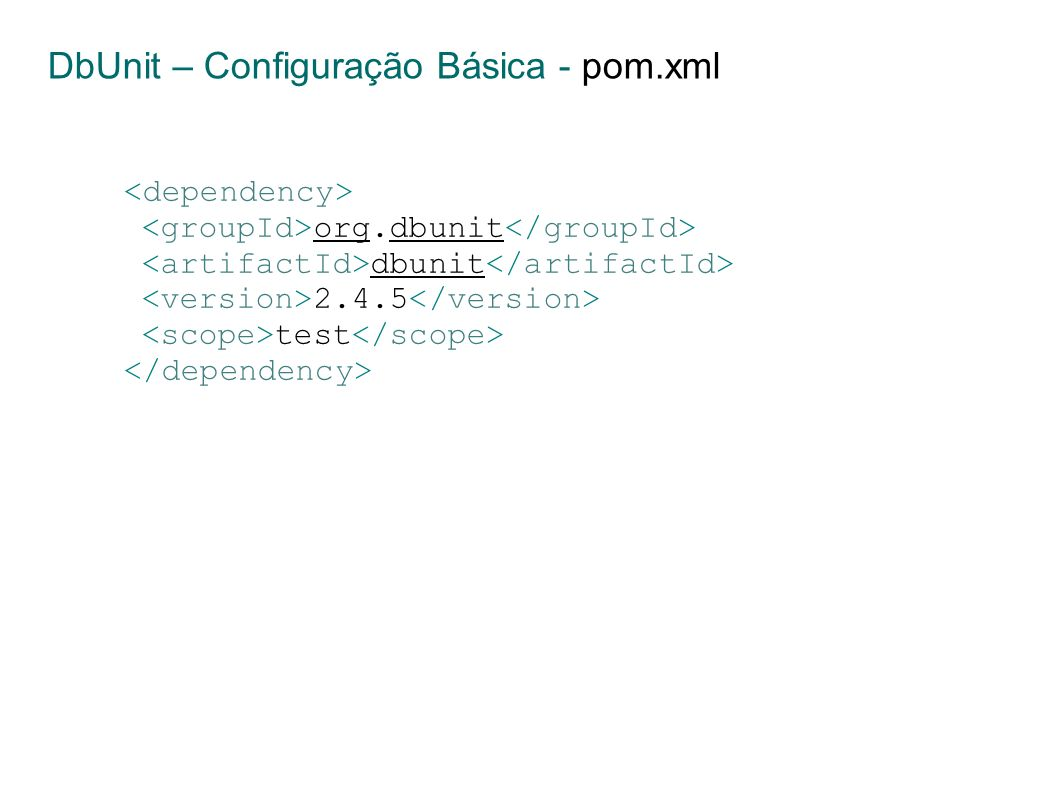 org.dbunit dbunit 2.4.5 test DbUnit – Configuração Básica - pom.xml