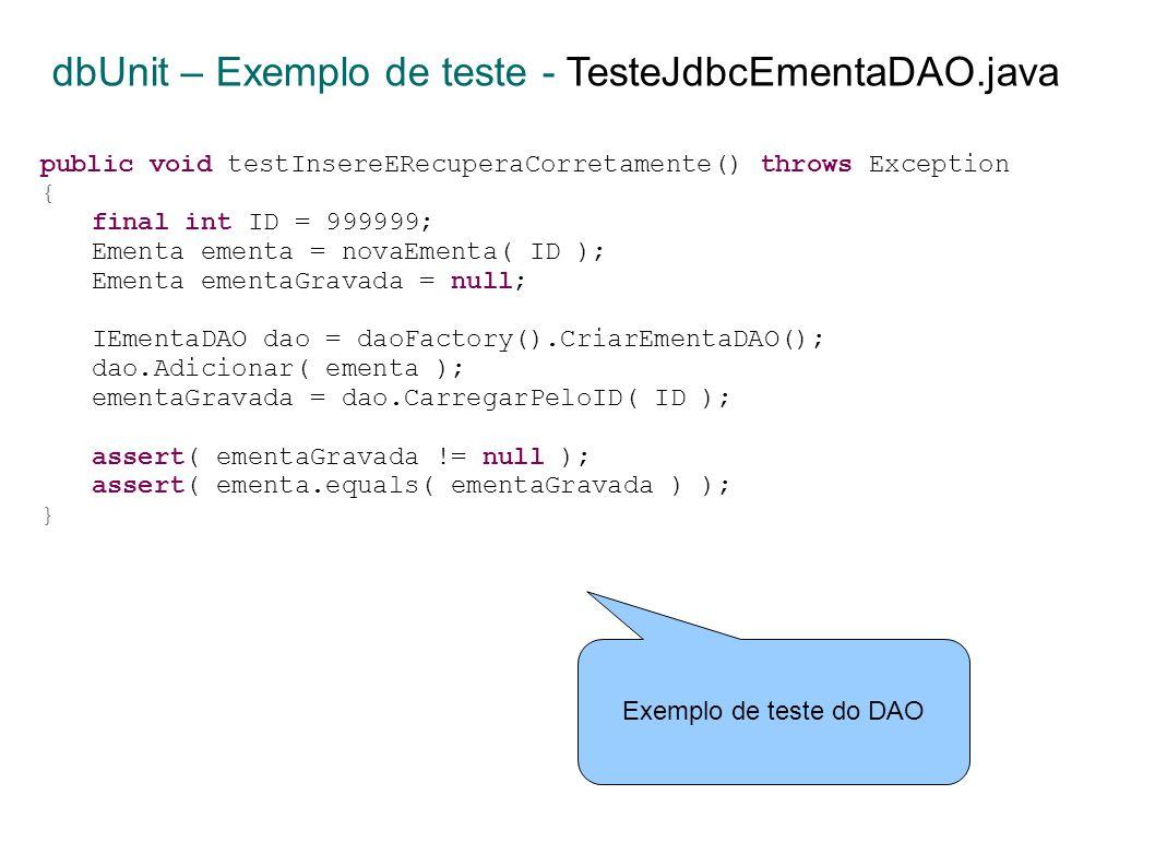 public void testInsereERecuperaCorretamente() throws Exception { final int ID = 999999; Ementa ementa = novaEmenta( ID ); Ementa ementaGravada = null; IEmentaDAO dao = daoFactory().CriarEmentaDAO(); dao.Adicionar( ementa ); ementaGravada = dao.CarregarPeloID( ID ); assert( ementaGravada != null ); assert( ementa.equals( ementaGravada ) ); } dbUnit – Exemplo de teste - TesteJdbcEmentaDAO.java Exemplo de teste do DAO