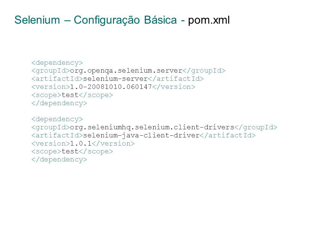 Selenium – Configuração Básica - pom.xml org.openqa.selenium.server selenium-server 1.0-20081010.060147 test org.seleniumhq.selenium.client-drivers selenium-java-client-driver 1.0.1 test