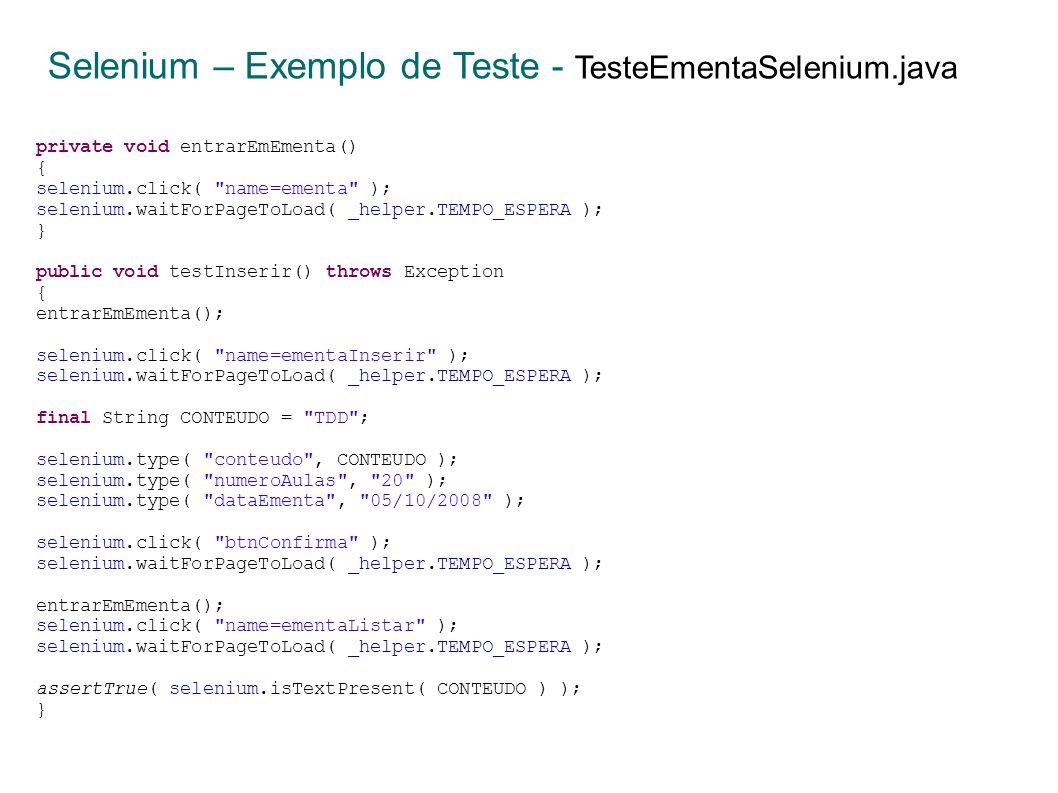 private void entrarEmEmenta() { selenium.click( name=ementa ); selenium.waitForPageToLoad( _helper.TEMPO_ESPERA ); } public void testInserir() throws Exception { entrarEmEmenta(); selenium.click( name=ementaInserir ); selenium.waitForPageToLoad( _helper.TEMPO_ESPERA ); final String CONTEUDO = TDD ; selenium.type( conteudo , CONTEUDO ); selenium.type( numeroAulas , 20 ); selenium.type( dataEmenta , 05/10/2008 ); selenium.click( btnConfirma ); selenium.waitForPageToLoad( _helper.TEMPO_ESPERA ); entrarEmEmenta(); selenium.click( name=ementaListar ); selenium.waitForPageToLoad( _helper.TEMPO_ESPERA ); assertTrue( selenium.isTextPresent( CONTEUDO ) ); } Selenium – Exemplo de Teste - TesteEmentaSelenium.java