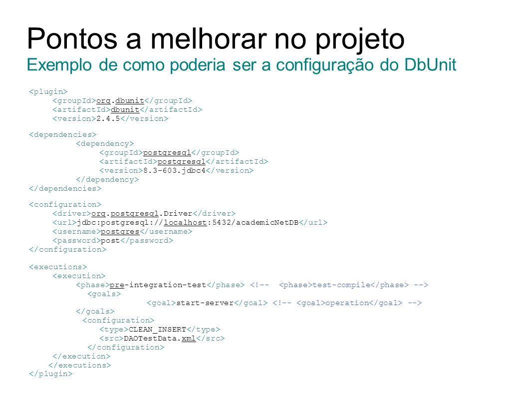 Pontos a melhorar no projeto Exemplo de como poderia ser a configuração do DbUnit org.dbunit dbunit 2.4.5 postgresql 8.3-603.jdbc4 org.postgresql.Driver jdbc:postgresql://localhost:5432/academicNetDB postgres post pre-integration-test test-compile --> start-server operation --> CLEAN_INSERT DAOTestData.xml