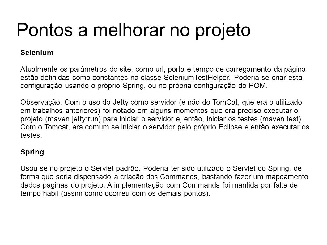 Pontos a melhorar no projeto Selenium Atualmente os parâmetros do site, como url, porta e tempo de carregamento da página estão definidas como constantes na classe SeleniumTestHelper.