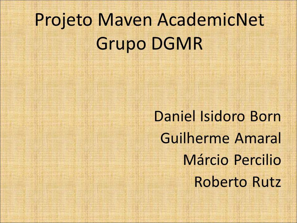 Projeto Maven AcademicNet Grupo DGMR Daniel Isidoro Born Guilherme Amaral Márcio Percilio Roberto Rutz