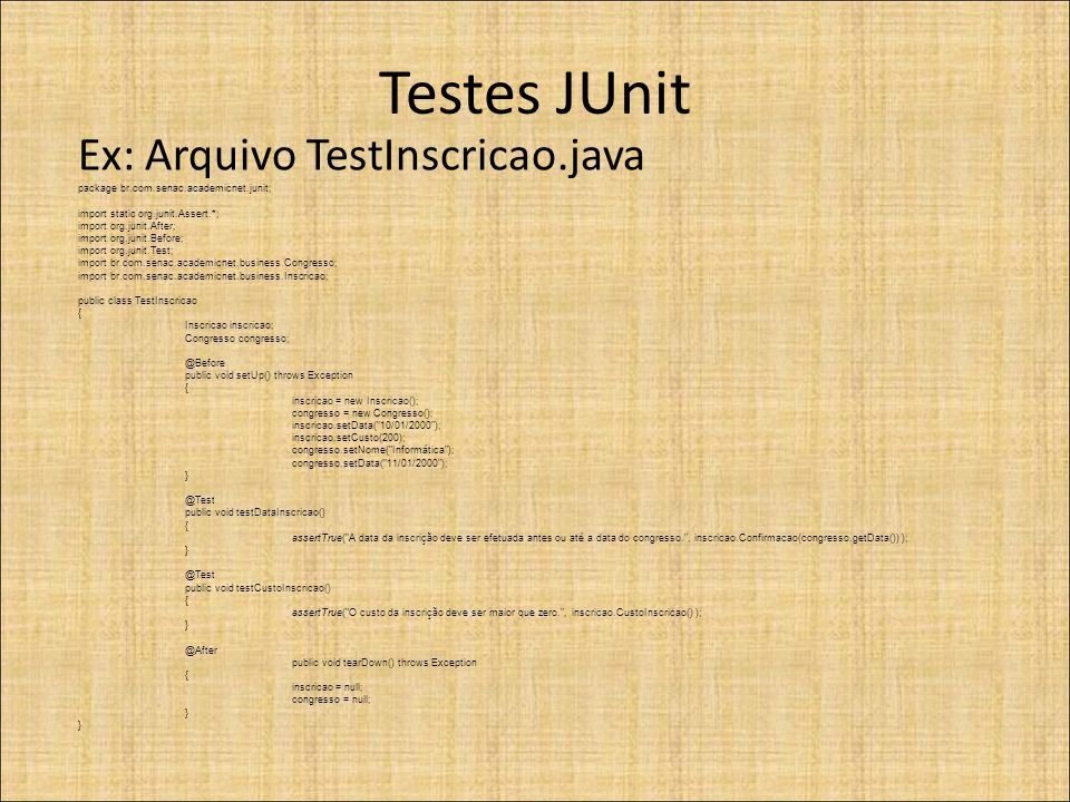 Testes JUnit Ex: Arquivo TestInscricao.java package br.com.senac.academicnet.junit; import static org.junit.Assert.*; import org.junit.After; import o